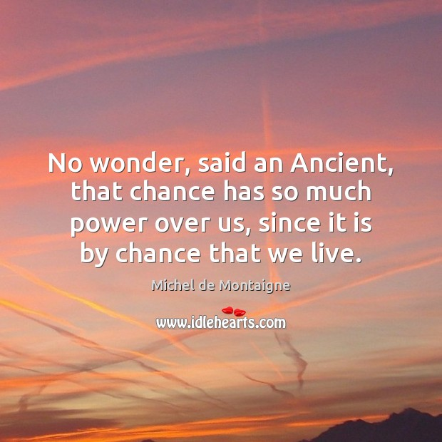 No wonder, said an Ancient, that chance has so much power over Chance Quotes Image