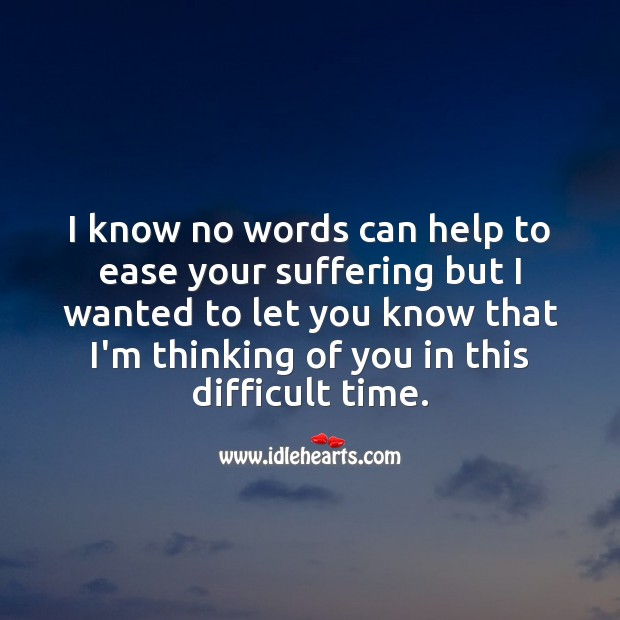 No words can help to ease your suffering but know that I'm thinking of you. Sympathy Quotes Image