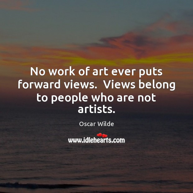 No work of art ever puts forward views.  Views belong to people who are not artists. Image