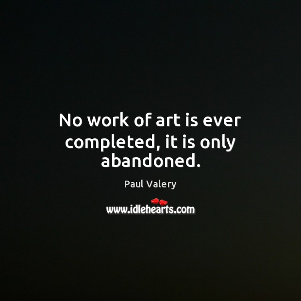 No work of art is ever completed, it is only abandoned. Paul Valery Picture Quote
