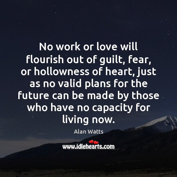 No work or love will flourish out of guilt, fear, or hollowness Alan Watts Picture Quote