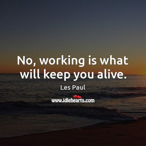 No, working is what will keep you alive. Les Paul Picture Quote