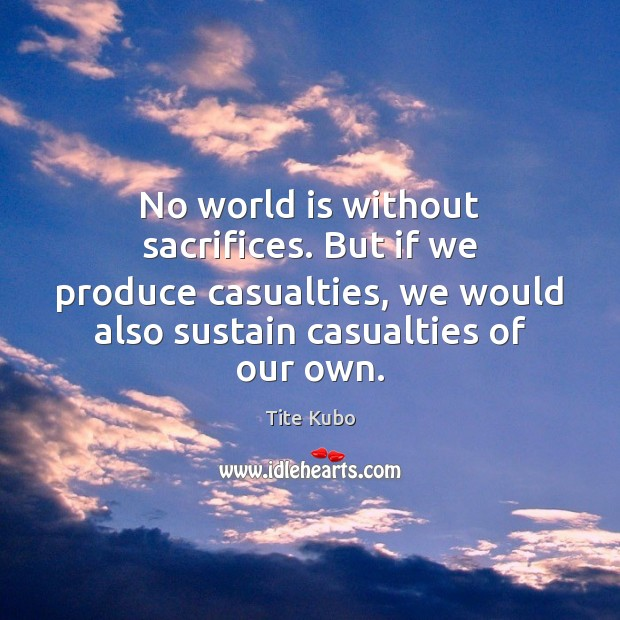 No world is without sacrifices. But if we produce casualties, we would Image