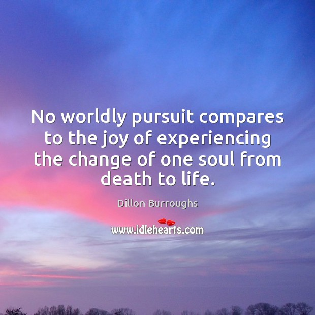 Image, No worldly pursuit compares to the joy of experiencing the change of