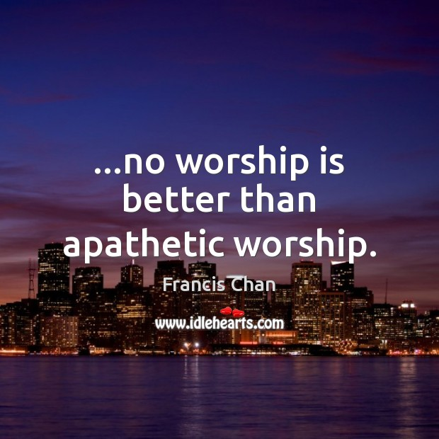 …no worship is better than apathetic worship. Image