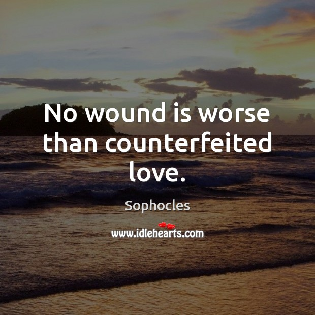 No wound is worse than counterfeited love. Sophocles Picture Quote