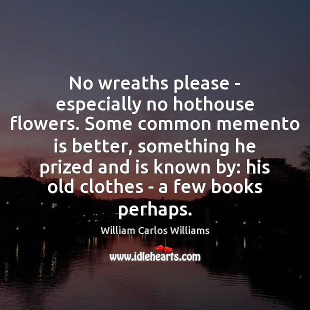 No wreaths please – especially no hothouse flowers. Some common memento is William Carlos Williams Picture Quote