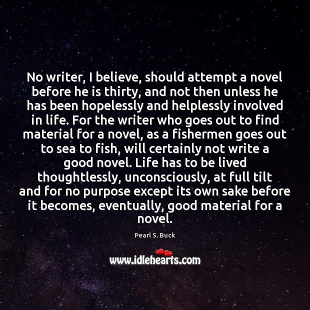 No writer, I believe, should attempt a novel before he is thirty, Pearl S. Buck Picture Quote