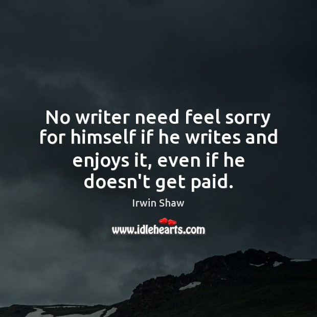 Image, No writer need feel sorry for himself if he writes and enjoys