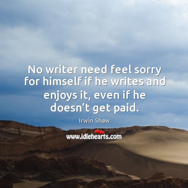 Image, No writer need feel sorry for himself if he writes and enjoys it, even if he doesn't get paid.