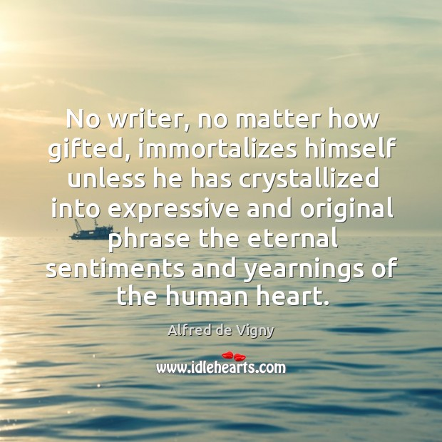 No writer, no matter how gifted, immortalizes himself unless he has crystallized into Alfred de Vigny Picture Quote