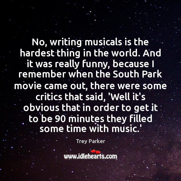 No, writing musicals is the hardest thing in the world. And it Trey Parker Picture Quote