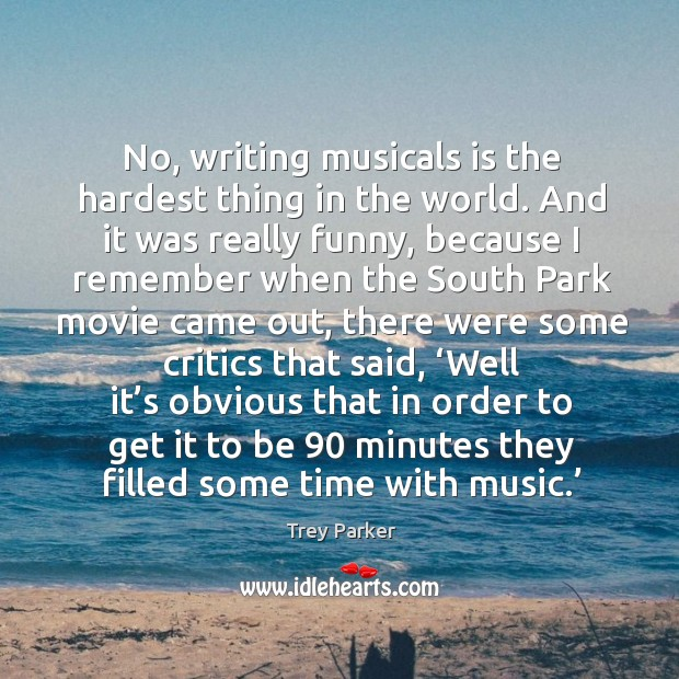 No, writing musicals is the hardest thing in the world. Trey Parker Picture Quote