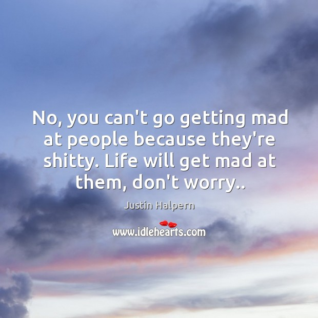 No, you can't go getting mad at people because they're shitty. Life Justin Halpern Picture Quote
