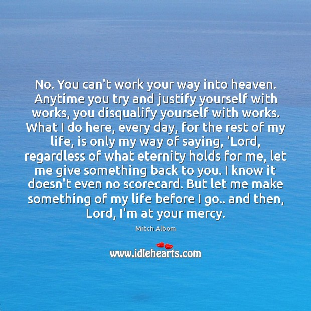 No. You can't work your way into heaven. Anytime you try and Mitch Albom Picture Quote