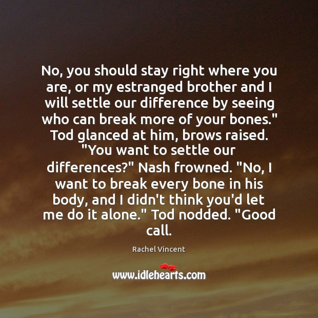 No, you should stay right where you are, or my estranged brother Rachel Vincent Picture Quote