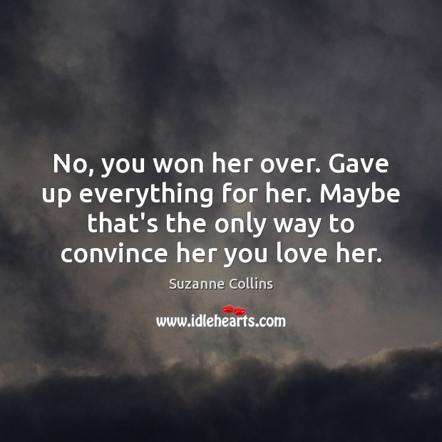 No, you won her over. Gave up everything for her. Maybe that's Suzanne Collins Picture Quote