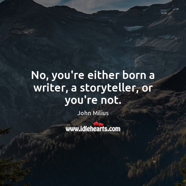 No, you're either born a writer, a storyteller, or you're not. John Milius Picture Quote