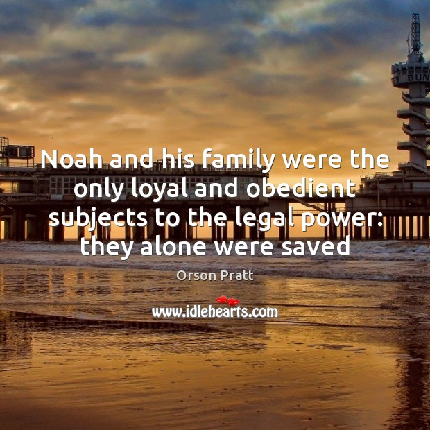 Noah and his family were the only loyal and obedient subjects to Orson Pratt Picture Quote