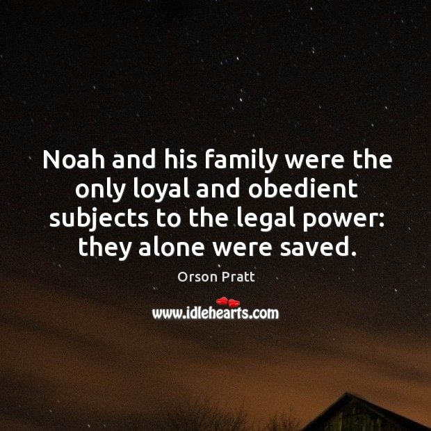 Noah and his family were the only loyal and obedient subjects to the legal power: they alone were saved. Image