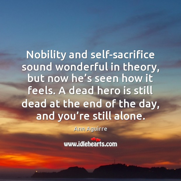 Nobility and self-sacrifice sound wonderful in theory, but now he's seen Ann Aguirre Picture Quote