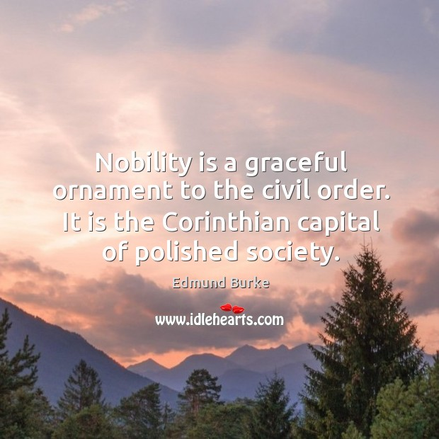 Image, Nobility is a graceful ornament to the civil order. It is the corinthian capital of polished society.