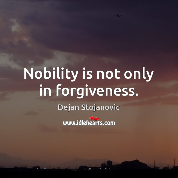 Nobility is not only in forgiveness. Dejan Stojanovic Picture Quote