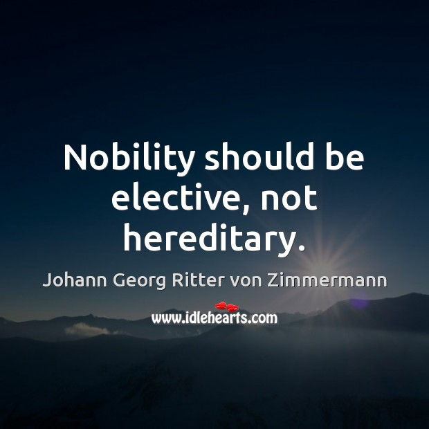 Nobility should be elective, not hereditary. Johann Georg Ritter von Zimmermann Picture Quote