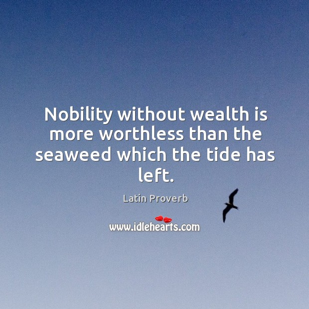Nobility without wealth is more worthless than the seaweed which the tide has left. Latin Proverbs Image
