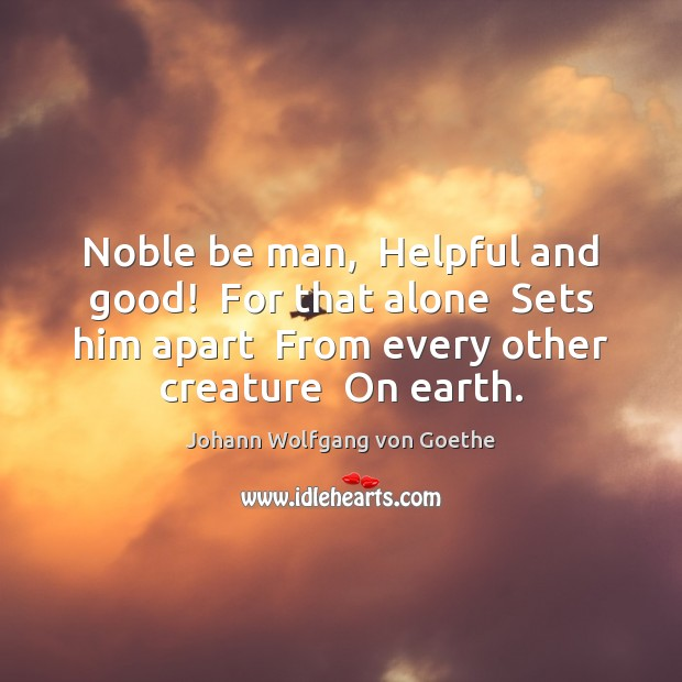 Noble be man,  Helpful and good!  For that alone  Sets him apart Image