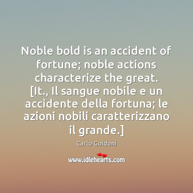 Image, Noble bold is an accident of fortune; noble actions characterize the great. [