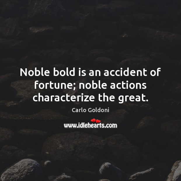 Image, Noble bold is an accident of fortune; noble actions characterize the great.