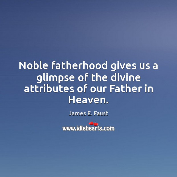 Noble fatherhood gives us a glimpse of the divine attributes of our Father in Heaven. James E. Faust Picture Quote