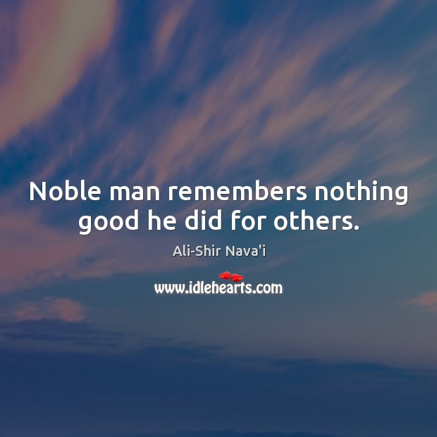 Image, Noble man remembers nothing good he did for others.