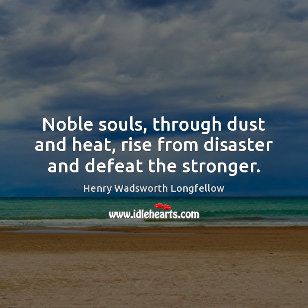 Image, Noble souls, through dust and heat, rise from disaster and defeat the stronger.