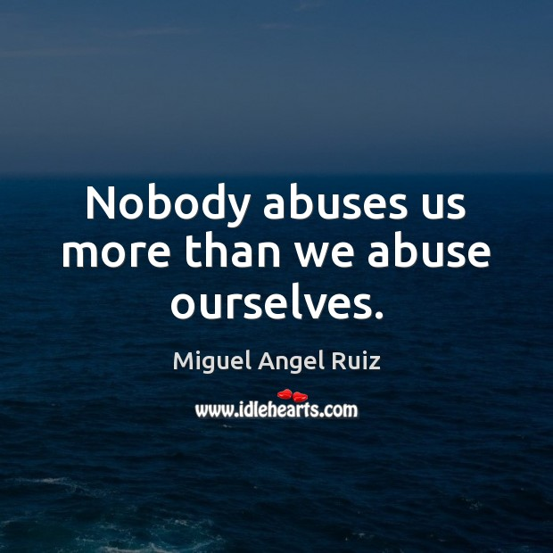 Nobody abuses us more than we abuse ourselves. Image