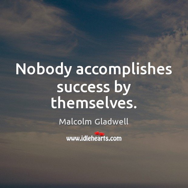 Nobody accomplishes success by themselves. Malcolm Gladwell Picture Quote