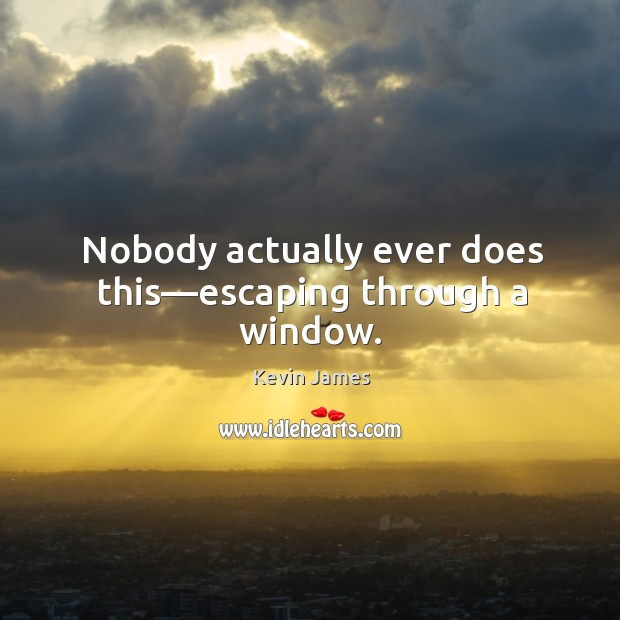 Nobody actually ever does this—escaping through a window. Kevin James Picture Quote