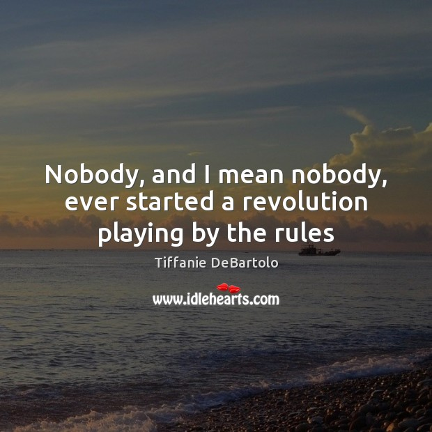 Nobody, and I mean nobody, ever started a revolution playing by the rules Image