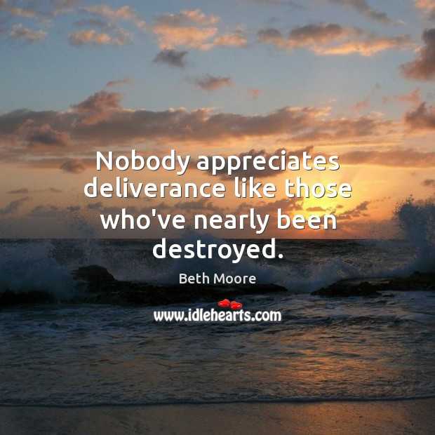 Nobody appreciates deliverance like those who've nearly been destroyed. Image