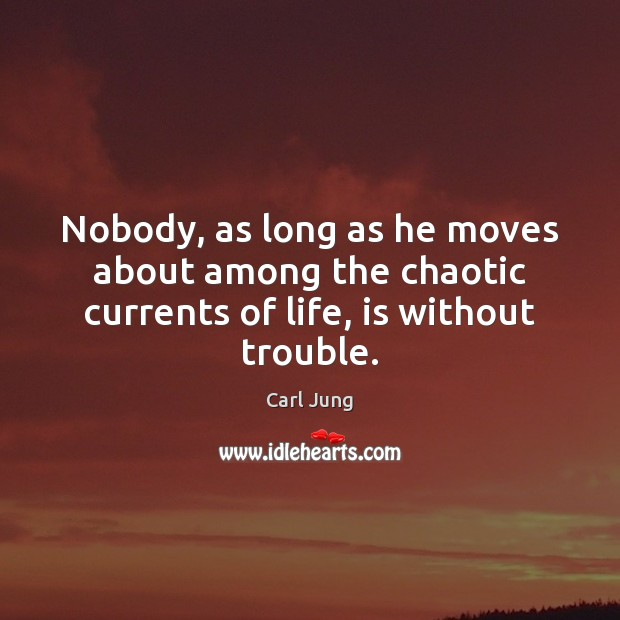 Image, Nobody, as long as he moves about among the chaotic currents of life, is without trouble.