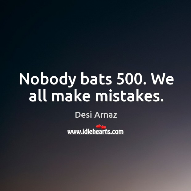 Nobody bats 500. We all make mistakes. Desi Arnaz Picture Quote