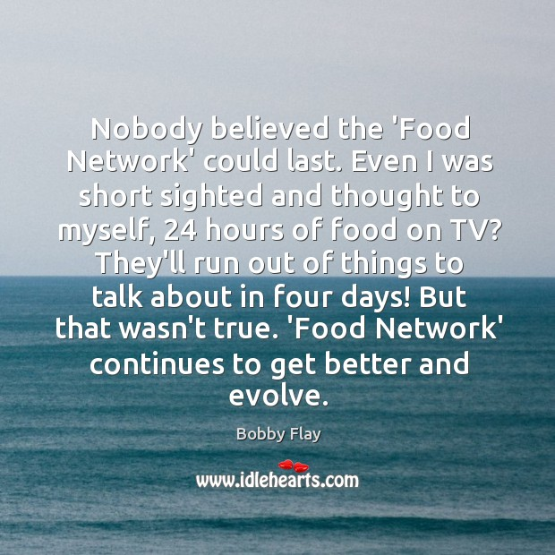 Nobody believed the 'Food Network' could last. Even I was short sighted Bobby Flay Picture Quote