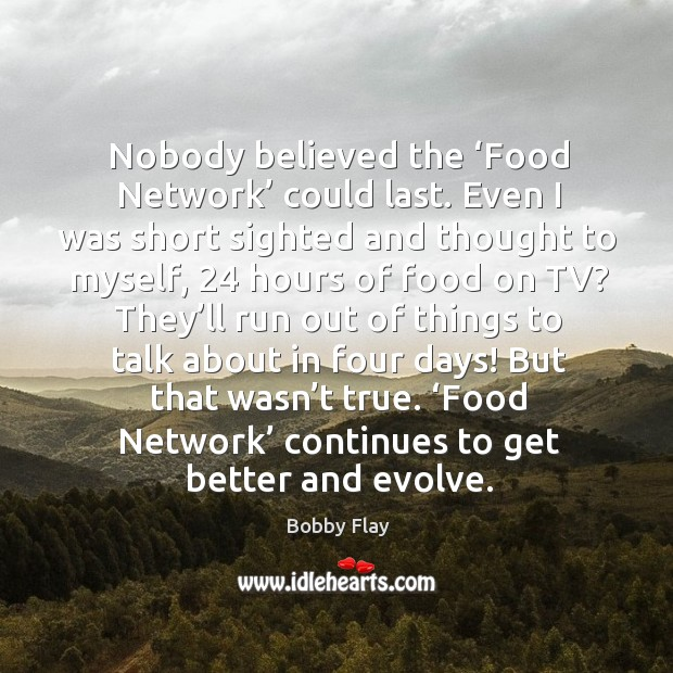 Nobody believed the 'food network' could last. Even I was short sighted and thought to myself Bobby Flay Picture Quote