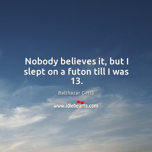 Nobody believes it, but I slept on a futon till I was 13. Balthazar Getty Picture Quote