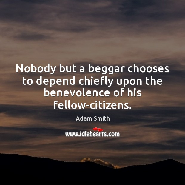 Nobody but a beggar chooses to depend chiefly upon the benevolence of his fellow-citizens. Adam Smith Picture Quote