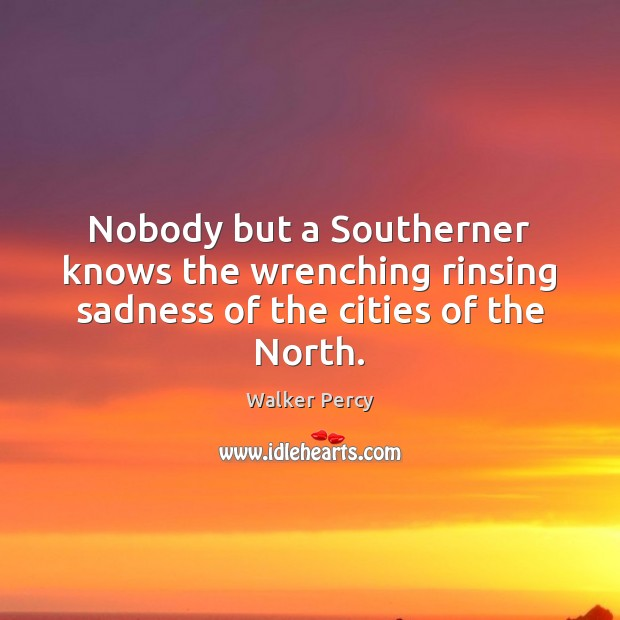 Nobody but a Southerner knows the wrenching rinsing sadness of the cities of the North. Walker Percy Picture Quote