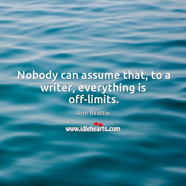 Nobody can assume that, to a writer, everything is off-limits. Ann Beattie Picture Quote
