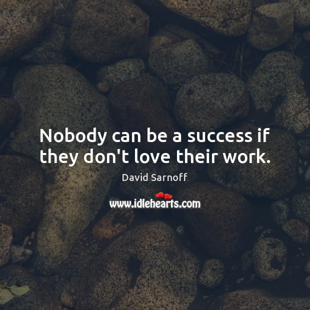 Nobody can be a success if they don't love their work. Image