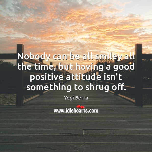 Nobody can be all smiley all the time, but having a good Positive Attitude Quotes Image